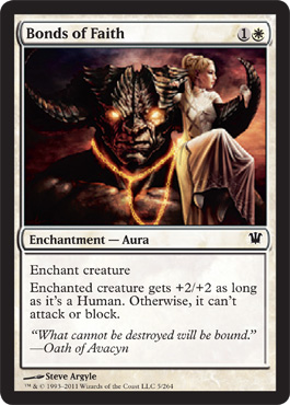Bonds of Faith - 1W - Enchantment - Aura - Enchant creature - Enchanted creatures get +2/+2 as long as it's Human. Otherwise, it can't attack or block.